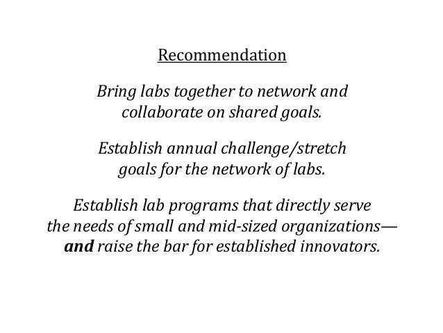 Recommendation Bring labs together to network and collaborate on shared goals. Establish annual challenge/stretch goals fo...