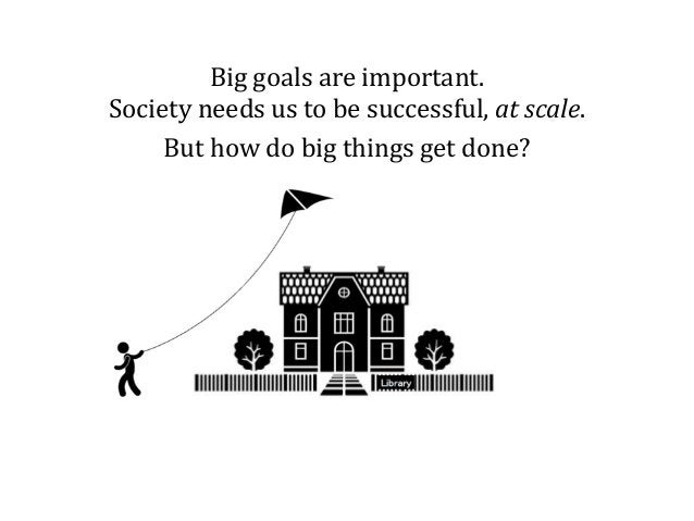 Big goals are important. Society needs us to be successful, at scale. But how do big things get done?