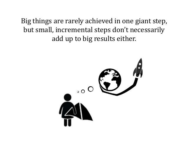 Big things are rarely achieved in one giant step, but small, incremental steps don't necessarily add up to big results eit...