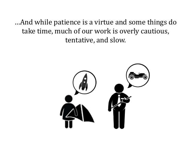 …And while patience is a virtue and some things do take time, much of our work is overly cautious, tentative, and slow.