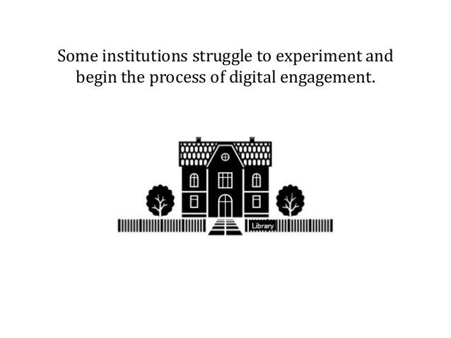 Some institutions struggle to experiment and begin the process of digital engagement.