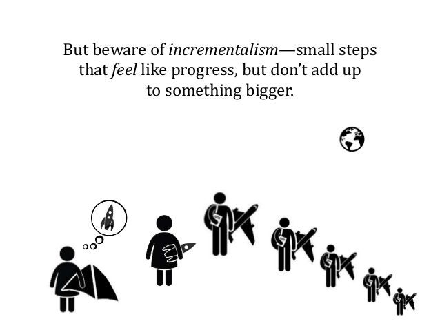 But beware of incrementalism—small steps that feel like progress, but don't add up to something bigger.