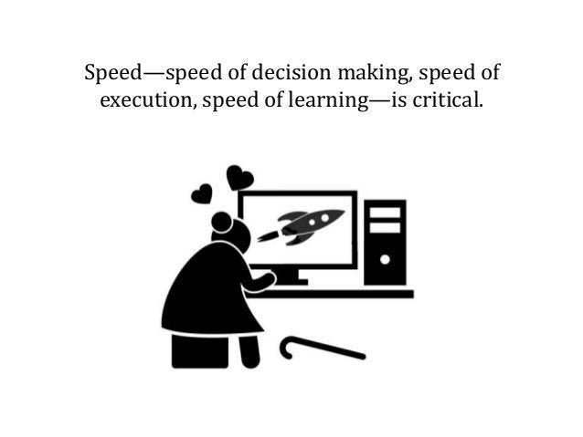 Speed—speed of decision making, speed of execution, speed of learning—is critical.