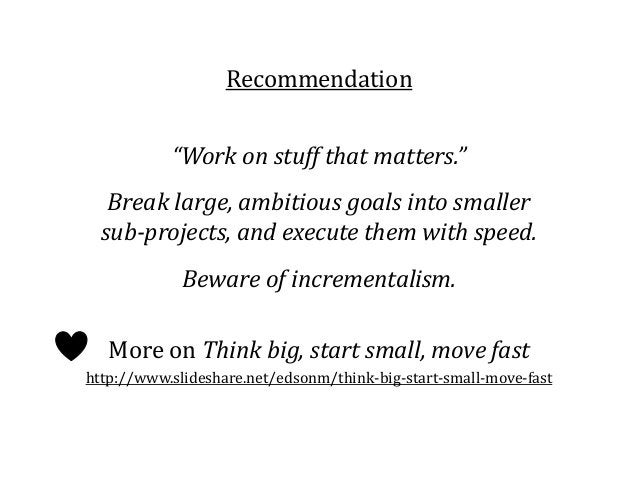 """Recommendation """"Work on stuff that matters."""" Break large, ambitious goals into smaller sub-projects, and execute them with..."""