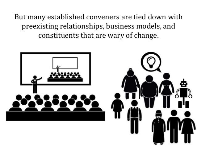 But many established conveners are tied down with preexisting relationships, business models, and constituents that are wa...