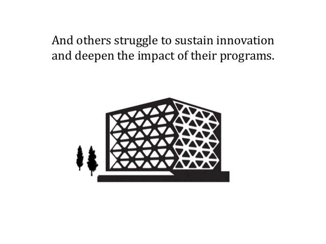 And others struggle to sustain innovation and deepen the impact of their programs.