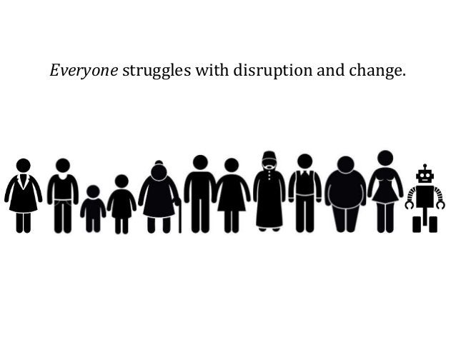 Everyone struggles with disruption and change.