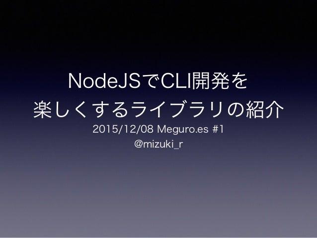 NodeJSでCLI開発を 楽しくするライブラリの紹介 2015/12/08 Meguro.es #1 @mizuki_r