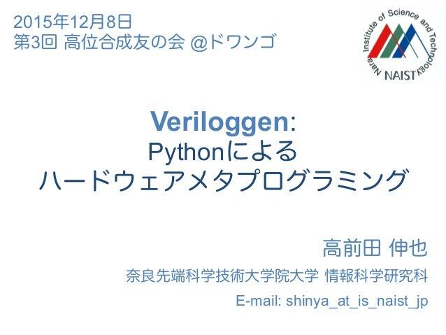 Veriloggen: Pythonによる ハードウェアメタプログラミング 高前田 伸也 奈良先端科学技術大学院大学 情報科学研究科 E-mail: shinya_at_is_naist_jp 2015年12月8日 第3回 高位合成友の会 @ド...