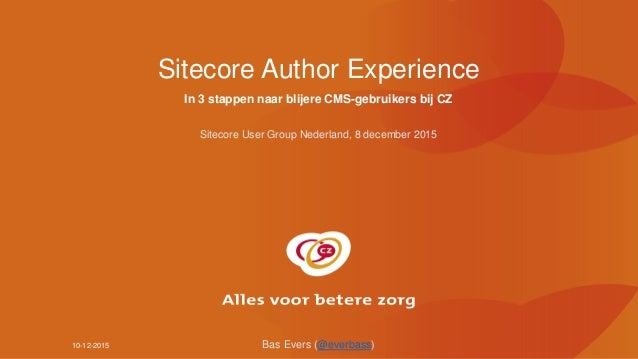10-12-2015 Sitecore Author Experience In 3 stappen naar blijere CMS-gebruikers bij CZ Sitecore User Group Nederland, 8 dec...