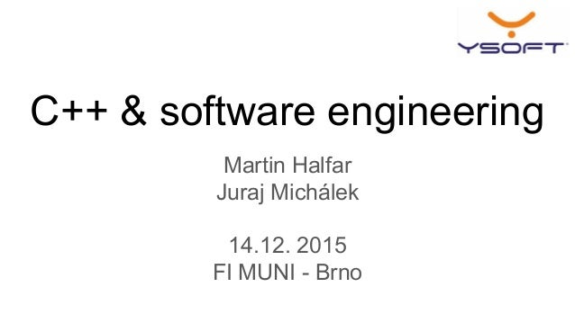 C++ & software engineering Martin Halfar Juraj Michálek 14.12. 2015 FI MUNI - Brno