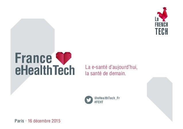 Paris • 16 décembre 2015 La e-santé d'aujourd'hui, la santé de demain. @eHealthTech_Fr #FEHT