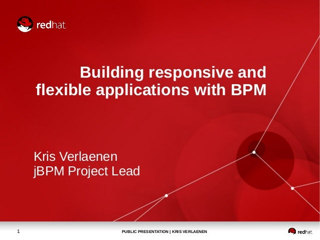 PUBLIC PRESENTATION | KRIS VERLAENEN1 Building responsive and flexible applications with BPM Kris Verlaenen jBPM Project L...