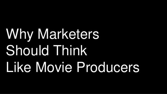 Why Marketers Should Think Like Movie Producers