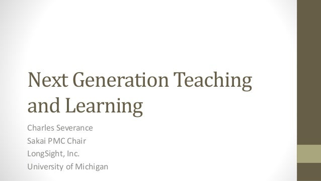Next Generation Teaching and Learning Charles Severance Sakai PMC Chair LongSight, Inc. University of Michigan