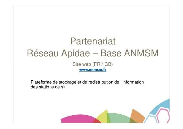 Partenariat Réseau Apidae – Base ANMSM Site web (FR / GB) www.anmsm.fr Plateforme de stockage et de redistribution de l'in...
