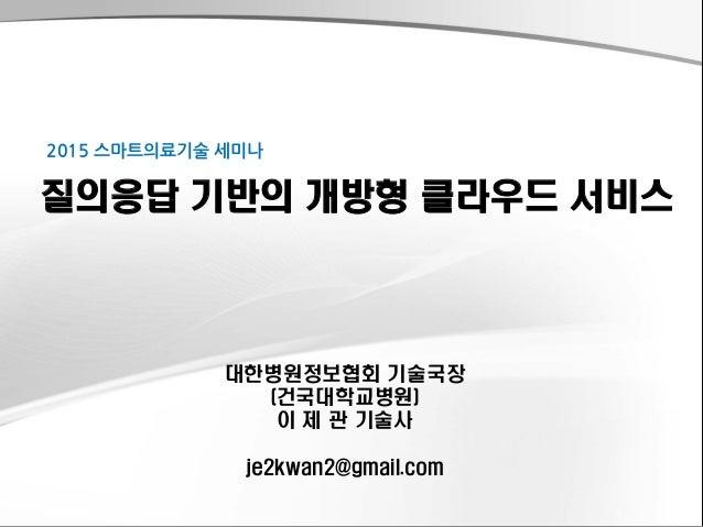 대한병원정보협회 기술국장 (건국대학교병원) 이 제 관 기술사 je2kwan2@gmail.com 질의응답 기반의 개방형 클라우드 서비스 2015 스마트의료기술 세미나