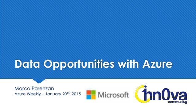 Data Opportunities with Azure Marco Parenzan Azure Weekly – January 20th, 2015