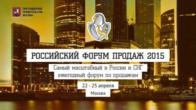 Самый масштабный в России и СНГ ежегодный форум по продажам РОССИЙСКИЙ ФОРУМ ПРОДАЖ 2015 22 - 25 апреля Москва