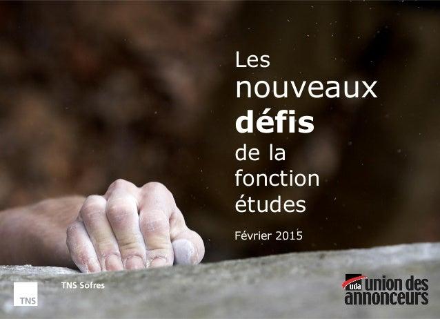 Les nouveaux défis de la fonction études © TNS Les nouveaux défis de la fonction études Février 2015