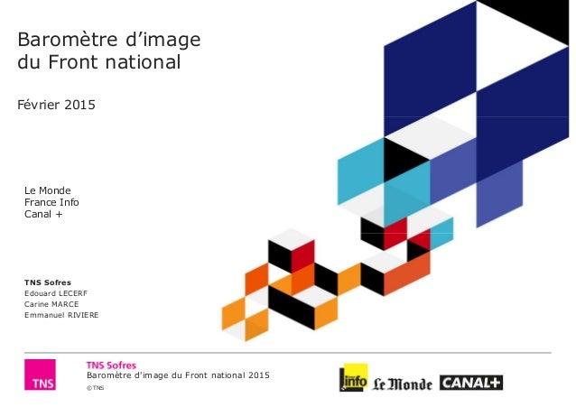 Baromètre d'image du Front national 2015 © TNS Baromètre d'image du Front national Février 2015 Le Monde France Info Canal...