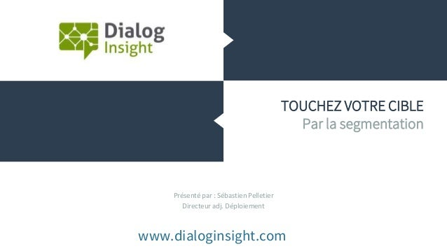 Présenté par : Sébastien Pelletier Directeur adj. Déploiement www.dialoginsight.com TOUCHEZ VOTRE CIBLE Par la segmentation