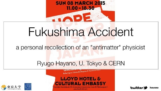 "SUN 08 MARCH 2015 11.00 -18.30  Fukushima Accident  a personal recollection of an ""antimatter"" physicist  Ryugo Hayano,  U..."