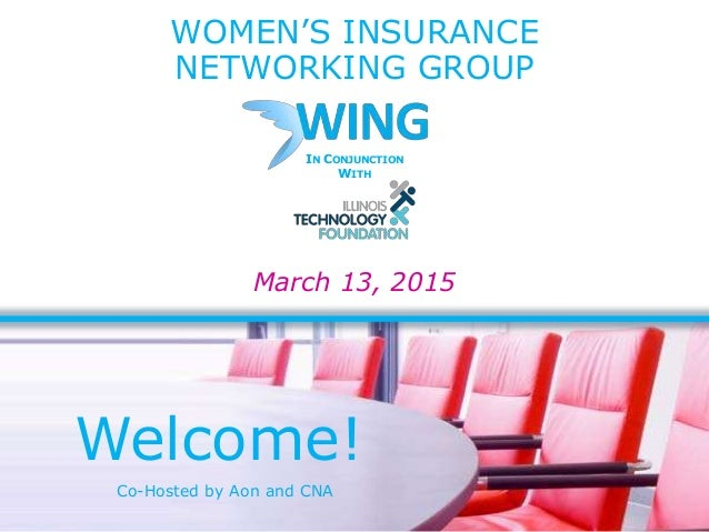 WOMEN'S INSURANCE NETWORKING GROUP March 13, 2015 Welcome! IN CONJUNCTION WITH Co-Hosted by Aon and CNA