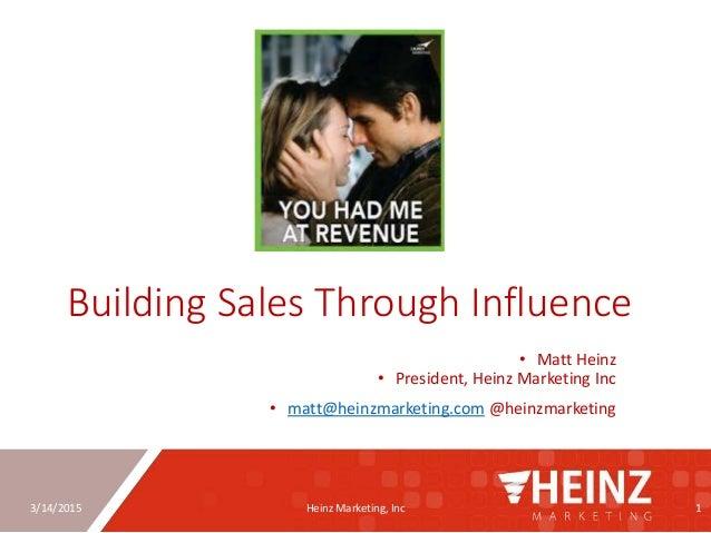 3/14/2015 Heinz Marketing, Inc 1 Building Sales Through Influence • Matt Heinz • President, Heinz Marketing Inc • matt@hei...