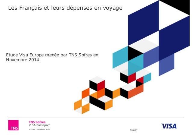 VISA Passeport © TNS Décembre 2014 39UK77 Les Français et leurs dépenses en voyage Etude Visa Europe menée par TNS Sofres ...