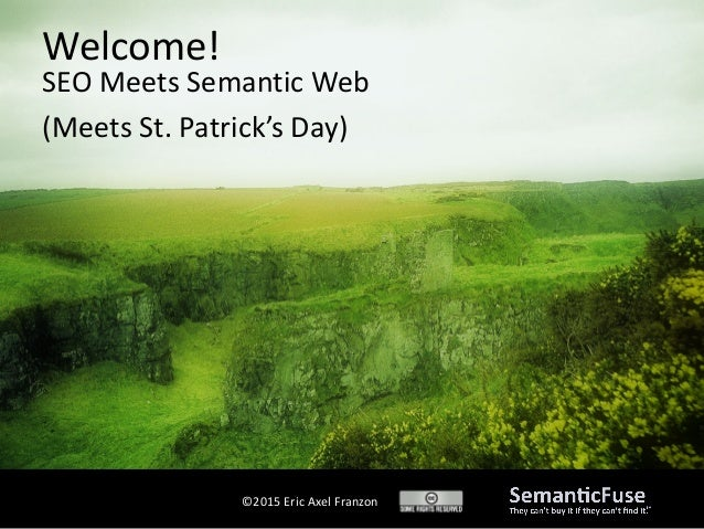 ©2015 Eric Axel Franzon SEO Meets Semantic Web (Meets St. Patrick's Day) Welcome!