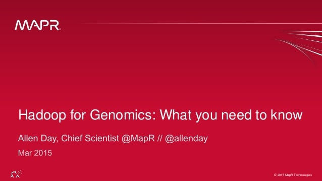 © 2015 MapR Technologies 1© 2015 MapR Technologies Hadoop for Genomics: What you need to know