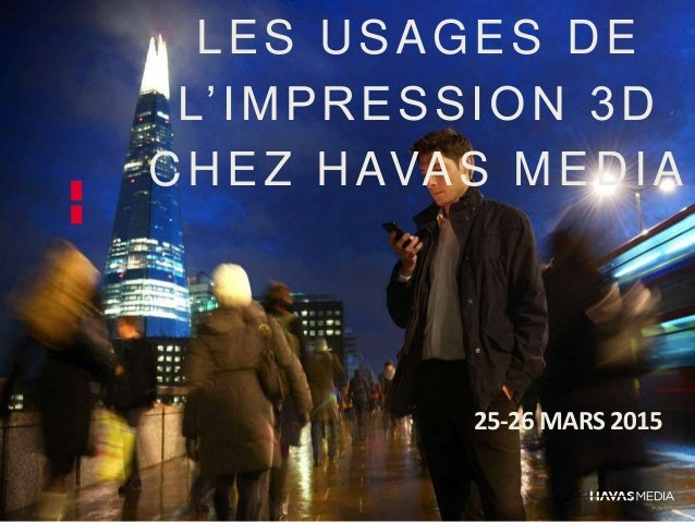 LES USAGES DE L'IMPRESSION 3D CHEZ HAVAS MEDIA 25-26 MARS 2015