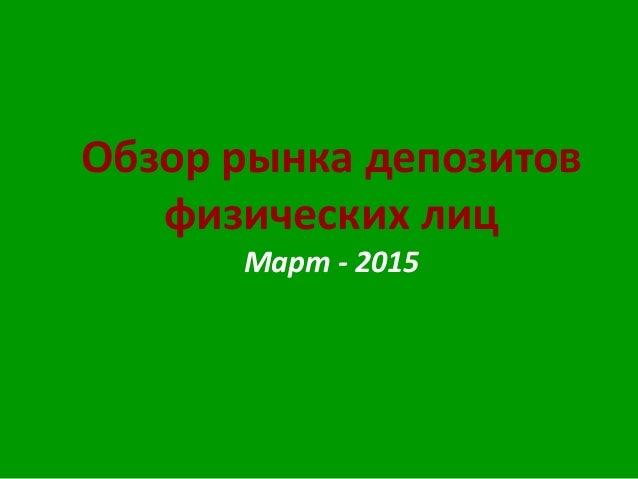Обзор рынка депозитов физических лиц Март - 2015