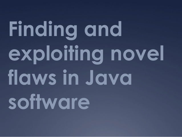 Finding and exploiting novel flaws in Java software