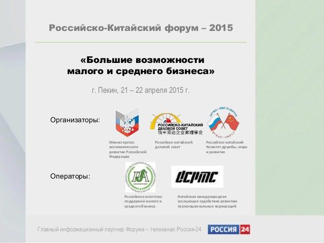 Российско-Китайский форум – 2015 «Большие возможности малого и среднего бизнеса» г. Пекин, 21 – 22 апреля 2015 г. Главный ...