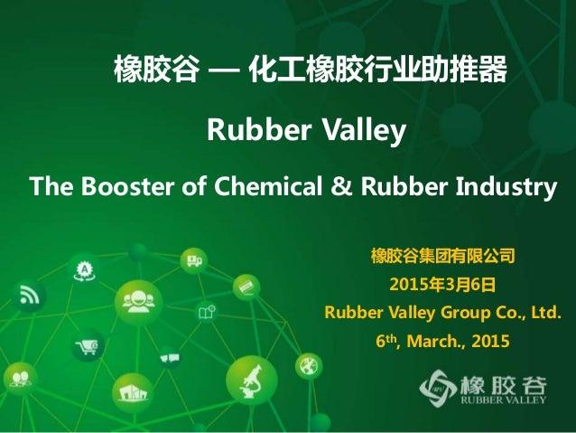 橡胶谷 — 化工橡胶行业助推器 Rubber Valley The Booster of Chemical & Rubber Industry 橡胶谷集团有限公司 2015年3月6日 Rubber Valley Group Co., Ltd. ...