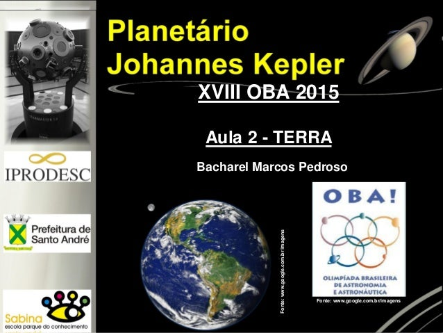 XVIII OBA 2015 Aula 2 - TERRA Fonte:www.google.com.br/imagens Fonte: www.google.com.br/imagens Bacharel Marcos Pedroso