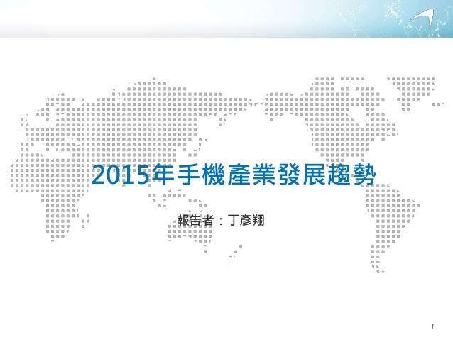 2015年手機產業發展趨勢 報告者:丁彥翔 1