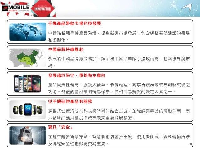 手機產品帶動市場科技發展 中低階智慧手機產品激增,促進新興市場發展,包含網路基礎建設的擴展 和虛擬化。 中國品牌持續崛起 參展的中國品牌廠商增加,顯示出中國品牌除了搶攻內需,也藉機外銷市 場。 發展趨於保守,價格為主導向 產品同質性偏高,強調大...