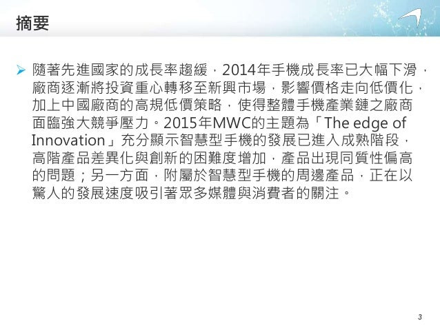 摘要  隨著先進國家的成長率趨緩,2014年手機成長率已大幅下滑, 廠商逐漸將投資重心轉移至新興市場,影響價格走向低價化, 加上中國廠商的高規低價策略,使得整體手機產業鏈之廠商 面臨強大競爭壓力。2015年MWC的主題為「The edge o...
