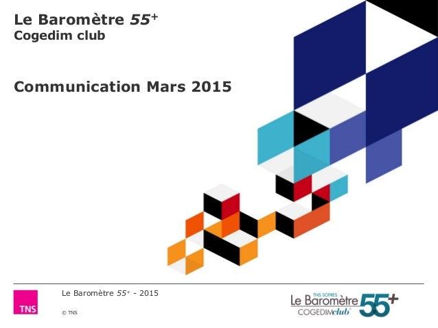 Le Baromètre 55+ - 2015 © TNS Le Baromètre 55+ Cogedim club Communication Mars 2015