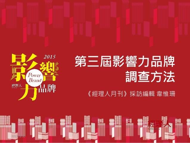 第三屆影響力品牌 調查方法 2015/3/30 1 《經理人月刊》採訪編輯 韋惟珊