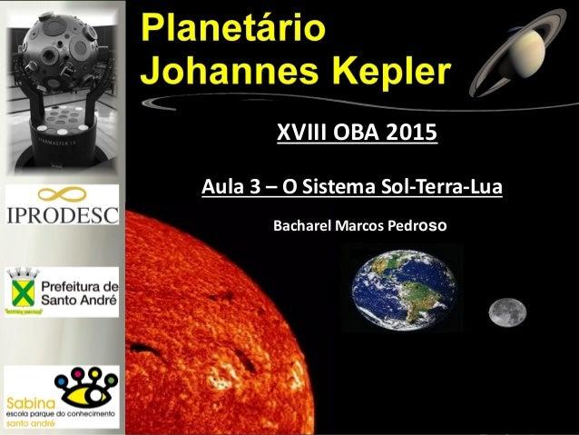 Aula 3 – O Sistema Sol-Terra-Lua XVIII OBA 2015 Bacharel Marcos Pedroso