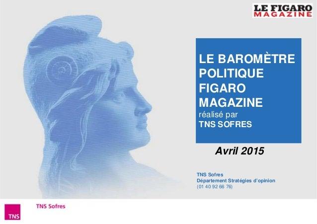 1Baromètre Figaro Magazine – Avril 2015 TNS Sofres Département Stratégies d'opinion (01 40 92 66 76) Avril 2015 LE BAROMÈT...