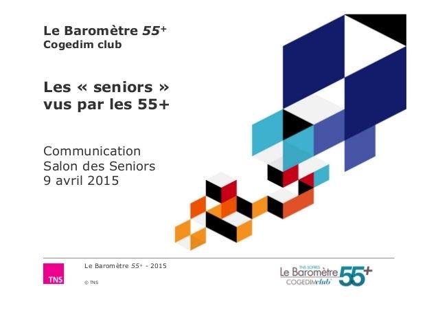 Le Baromètre 55+ - 2015 © TNS Le Baromètre 55+ Cogedim club Les « seniors » vus par les 55+ Communication Salon des Senior...