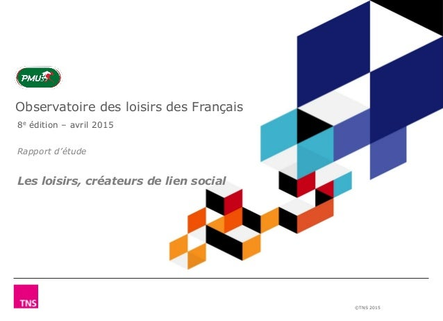 ©TNS 2015 Observatoire des loisirs des Français 8e édition – avril 2015 Rapport d'étude Les loisirs, créateurs de lien soc...