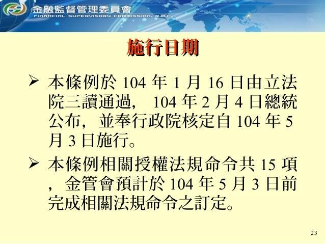  本條例於 104 年 1 月 16 日由立法 院三讀通過, 104 年 2 月 4 日總統 公布,並奉行政院核定自 104 年 5 月 3 日施行。  本條例相關授權法規命令共 15 項 ,金管會預計於 104 年 5 月 3 日前 完成...