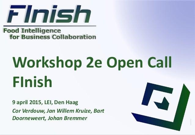 Workshop 2e Open Call FInish 9 april 2015, LEI, Den Haag Cor Verdouw, Jan Willem Kruize, Bart Doorneweert, Johan Bremmer