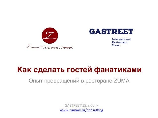 Как сделать гостей фанатиками Опыт превращений в ресторане ZUMA GASTREET'15,г.Сочи www.zumavl.ru/consul?ng